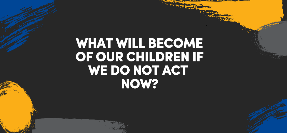 What will become of our children if we do not act now